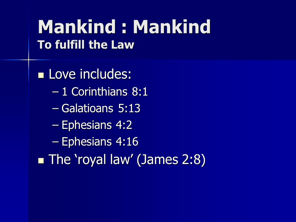 Mankind : Mankind To fulfill the Law Love includes: Love includes: –1 Corinthians 8:1 –Galatioans 5:13 –Ephesians 4:2 –Ephesians 4:16 The royal law (J