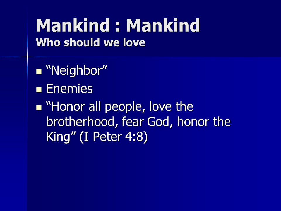 Mankind : Mankind Who should we love Neighbor Neighbor Enemies Enemies Honor all people, love the brotherhood, fear God, honor the King (I Peter 4:8)
