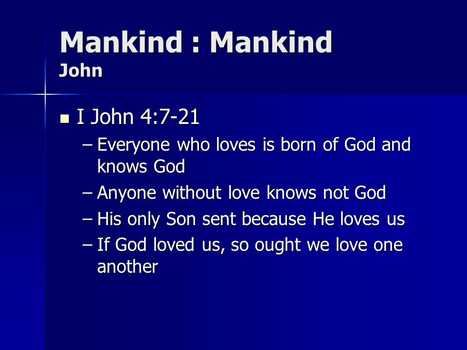 Mankind : Mankind John I John 4:7-21 I John 4:7-21 –Everyone who loves is born of God and knows God –Anyone without love knows not God –His only Son s