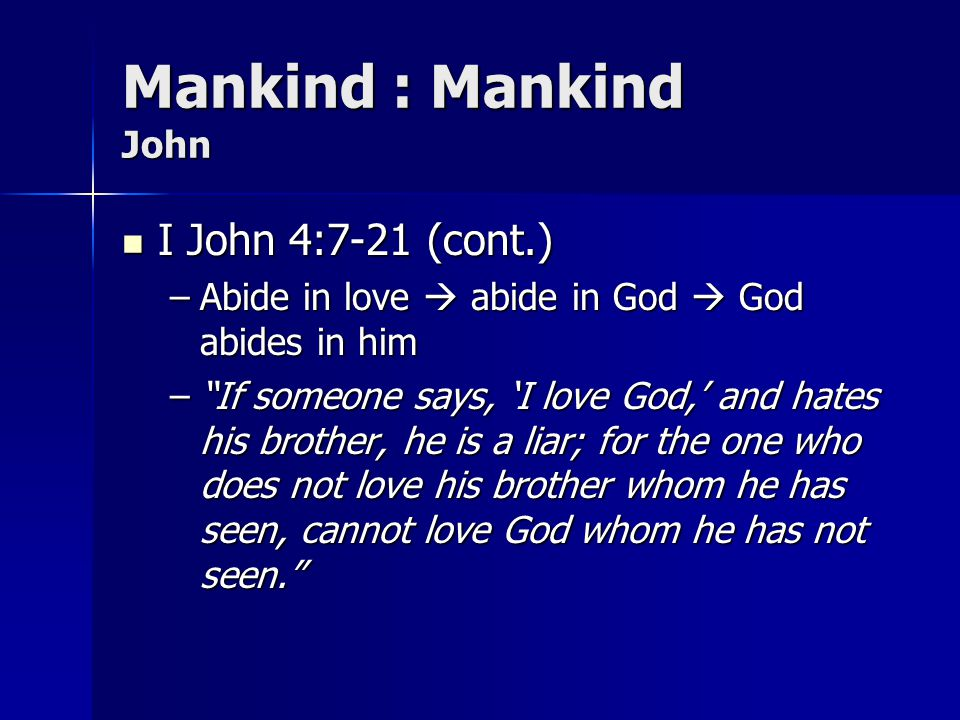Mankind : Mankind John I John 4:7-21 (cont.) I John 4:7-21 (cont.) –Abide in love abide in God God abides in him –If someone says, I love God, and hat