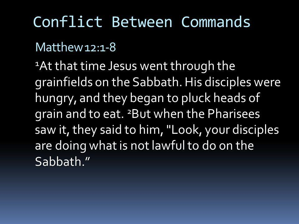 Conflict Between Commands Matthew 12:1-8 1 At that time Jesus went through the grainfields on the Sabbath.