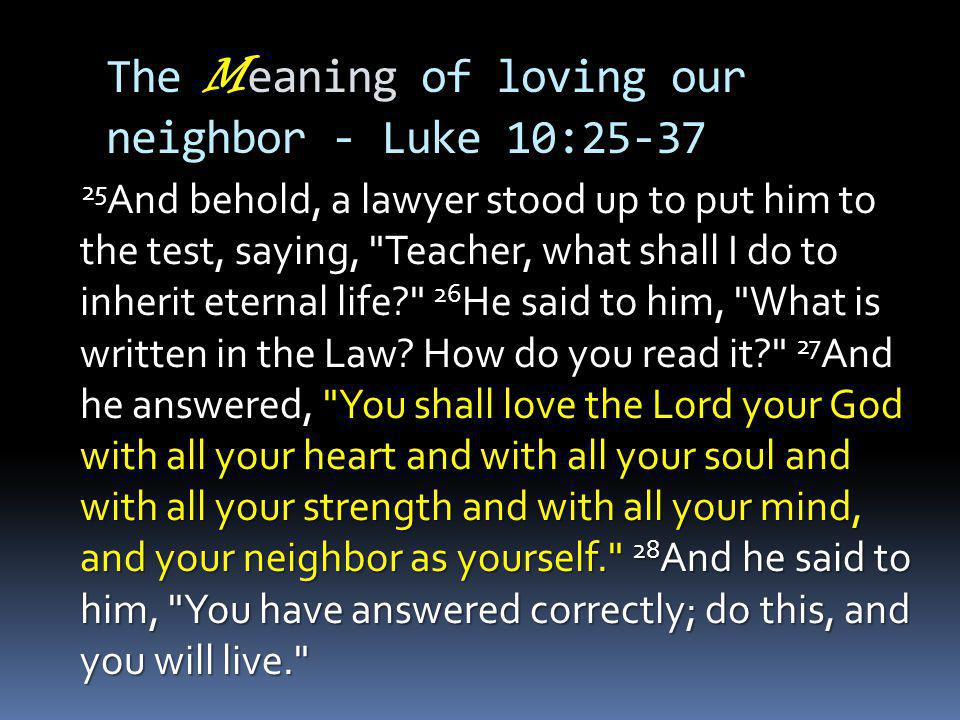 The M eaning of loving our neighbor - Luke 10: And behold, a lawyer stood up to put him to the test, saying, Teacher, what shall I do to inherit eternal life 26 He said to him, What is written in the Law.