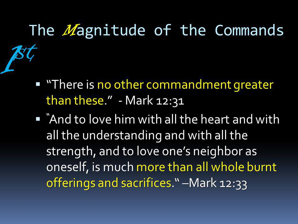 The M agnitude of the Commands There is no other commandment greater than these.