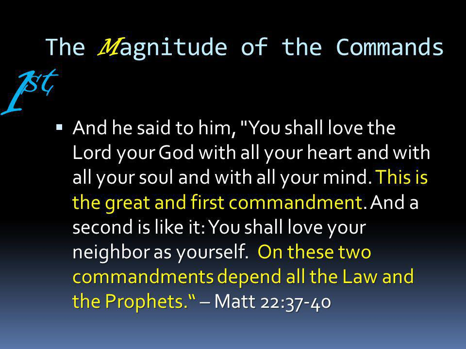 The M agnitude of the Commands And he said to him, You shall love the Lord your God with all your heart and with all your soul and with all your mind.