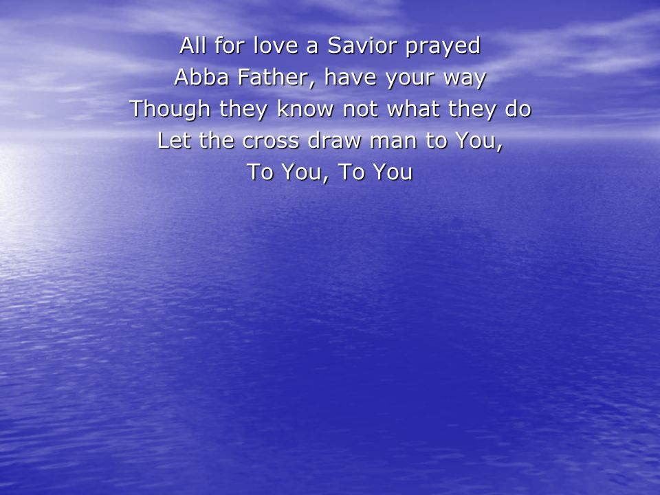 All for love a Savior prayed Abba Father, have your way Though they know not what they do Let the cross draw man to You, To You, To You