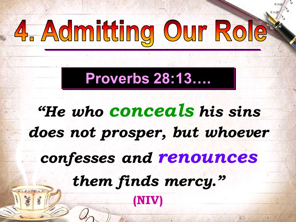 Proverbs 28:13…. He who conceals his sins does not prosper, but whoever confesses and renounces them finds mercy. (NIV) He who conceals his sins does