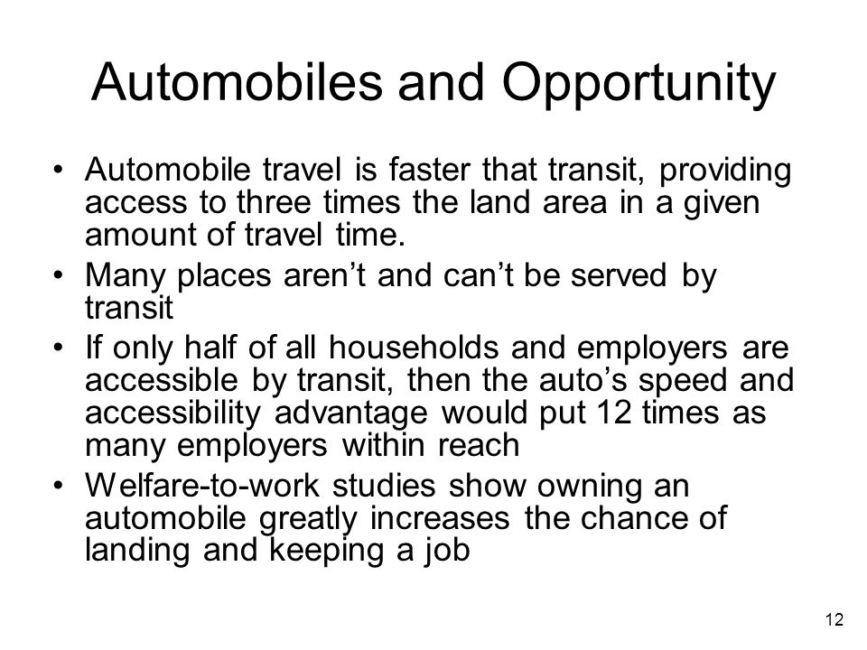 12 Automobiles and Opportunity Automobile travel is faster that transit, providing access to three times the land area in a given amount of travel time.