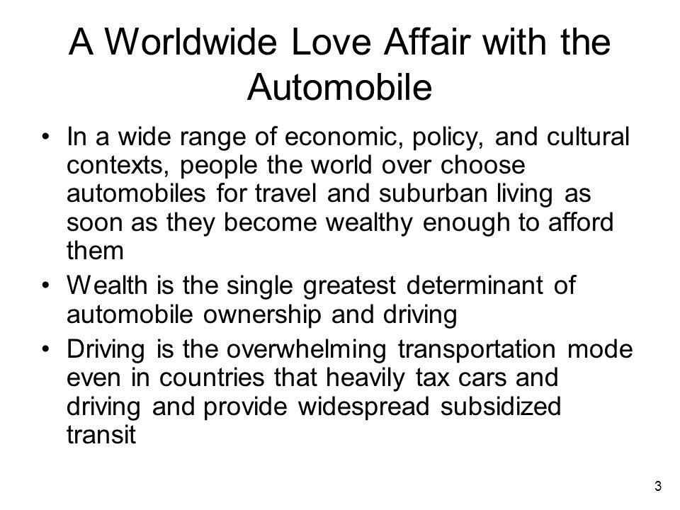 3 A Worldwide Love Affair with the Automobile In a wide range of economic, policy, and cultural contexts, people the world over choose automobiles for travel and suburban living as soon as they become wealthy enough to afford them Wealth is the single greatest determinant of automobile ownership and driving Driving is the overwhelming transportation mode even in countries that heavily tax cars and driving and provide widespread subsidized transit