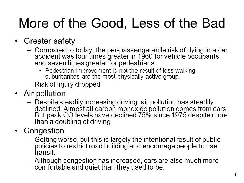 6 More of the Good, Less of the Bad Greater safety –Compared to today, the per-passenger-mile risk of dying in a car accident was four times greater in 1960 for vehicle occupants and seven times greater for pedestrians Pedestrian improvement is not the result of less walking suburbanites are the most physically active group.