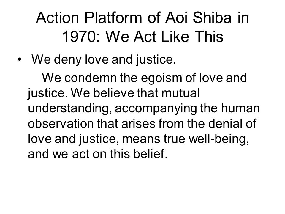 Action Platform of Aoi Shiba in 1970: We Act Like This We deny love and justice. We condemn the egoism of love and justice. We believe that mutual und