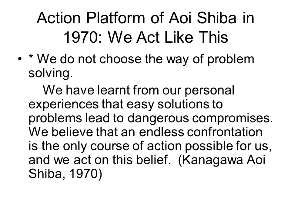 Action Platform of Aoi Shiba in 1970: We Act Like This * We do not choose the way of problem solving. We have learnt from our personal experiences tha