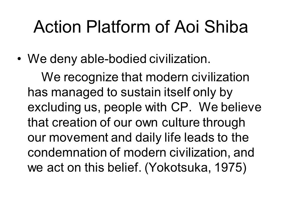 Action Platform of Aoi Shiba We deny able-bodied civilization. We recognize that modern civilization has managed to sustain itself only by excluding u