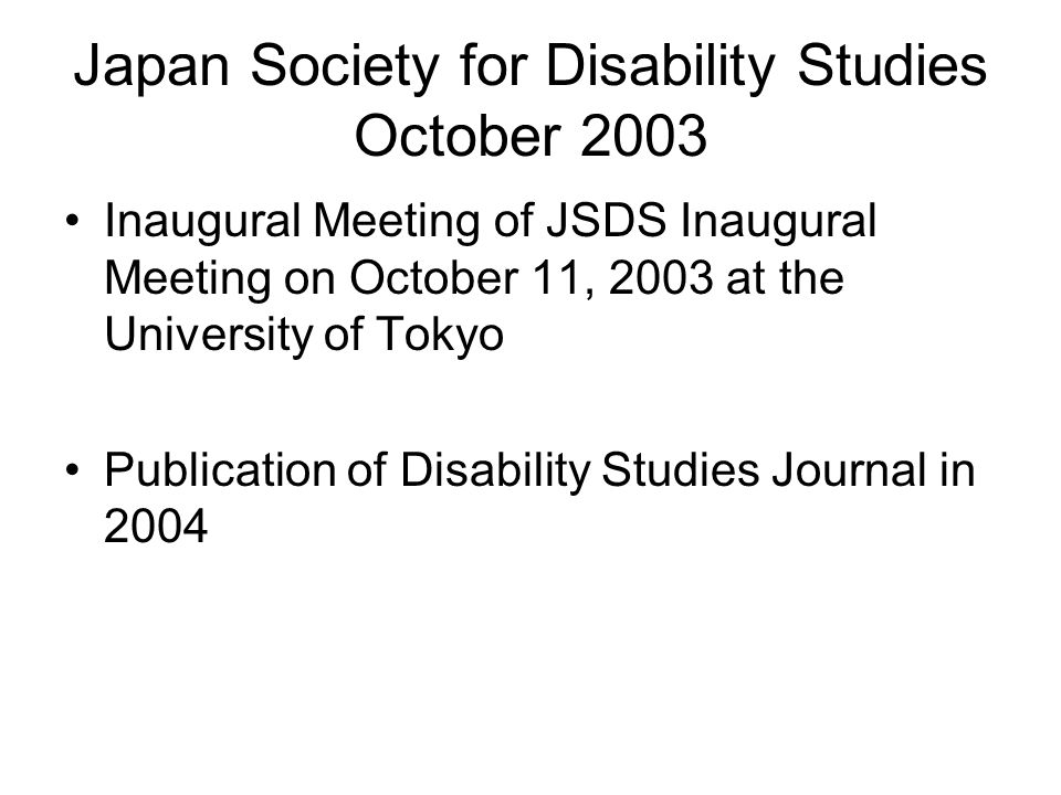 Japan Society for Disability Studies October 2003 Inaugural Meeting of JSDS Inaugural Meeting on October 11, 2003 at the University of Tokyo Publication of Disability Studies Journal in 2004
