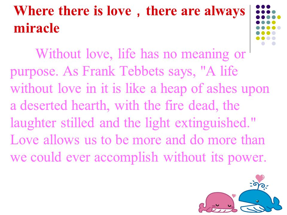 Without love, life has no meaning or purpose. As Frank Tebbets says,