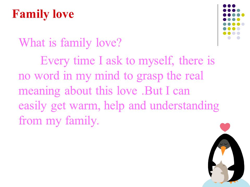 What is family love? Every time I ask to myself, there is no word in my mind to grasp the real meaning about this love.But I can easily get warm, help