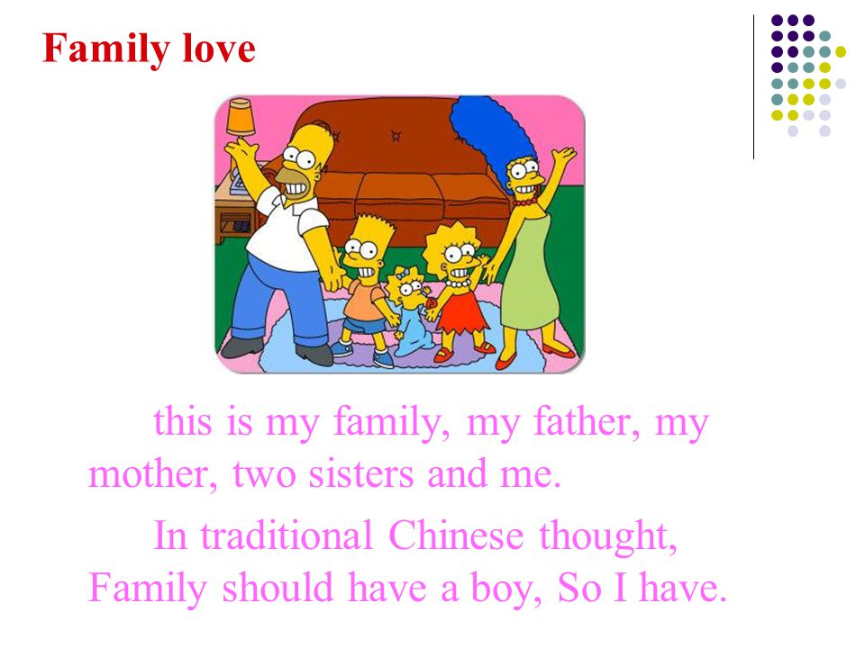 this is my family, my father, my mother, two sisters and me. In traditional Chinese thought, Family should have a boy, So I have. Family love