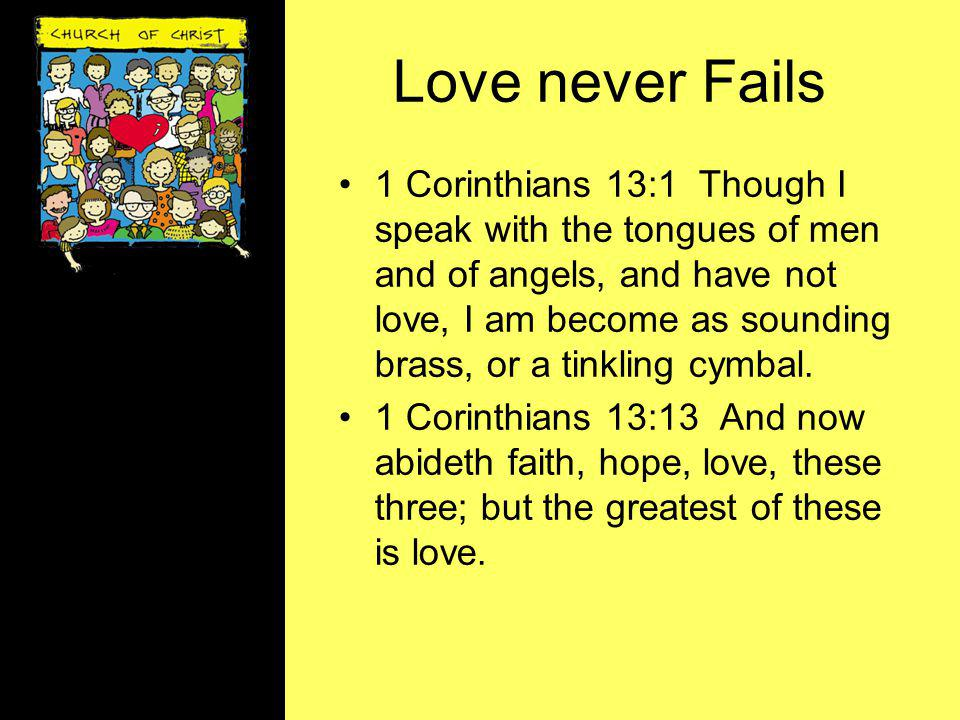 Love never Fails 1 Corinthians 13:1 Though I speak with the tongues of men and of angels, and have not love, I am become as sounding brass, or a tinkl