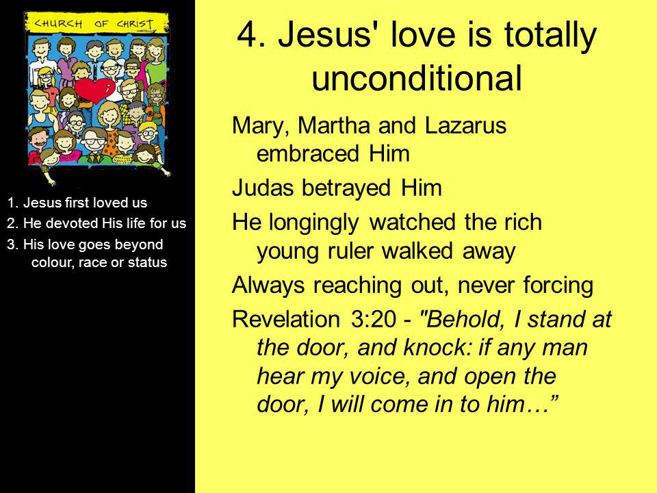 4. Jesus' love is totally unconditional Mary, Martha and Lazarus embraced Him Judas betrayed Him He longingly watched the rich young ruler walked away