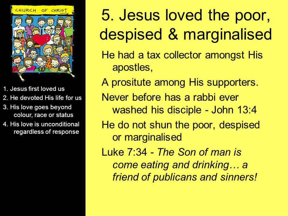 5. Jesus loved the poor, despised & marginalised He had a tax collector amongst His apostles, A prositute among His supporters. Never before has a rab