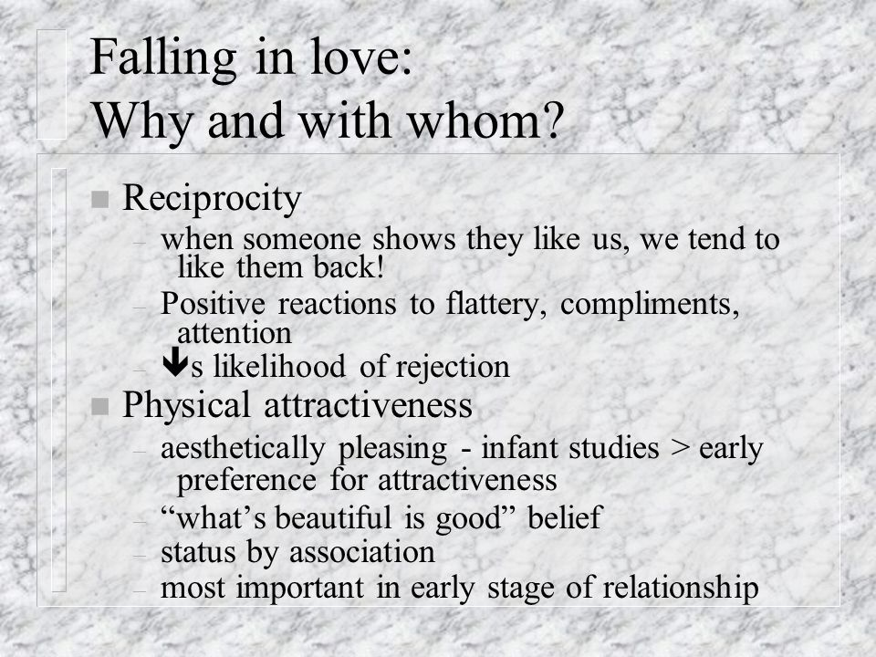 Falling in love: Why and with whom? n Proximity – familiarity breeds liking: mere exposure effect – familiarity breeds predictability greater comfort