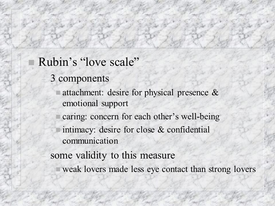 n Rubins love scale – 3 components n attachment: desire for physical presence & emotional support n caring: concern for each others well-being n intimacy: desire for close & confidential communication – some validity to this measure n weak lovers made less eye contact than strong lovers