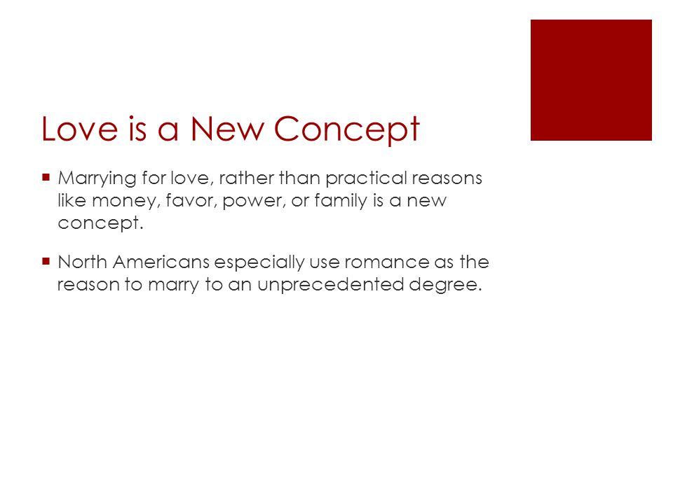 Love is a New Concept Marrying for love, rather than practical reasons like money, favor, power, or family is a new concept. North Americans especiall