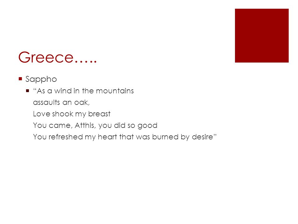 Greece….. Sappho As a wind in the mountains assaults an oak, Love shook my breast You came, Atthis, you did so good You refreshed my heart that was bu