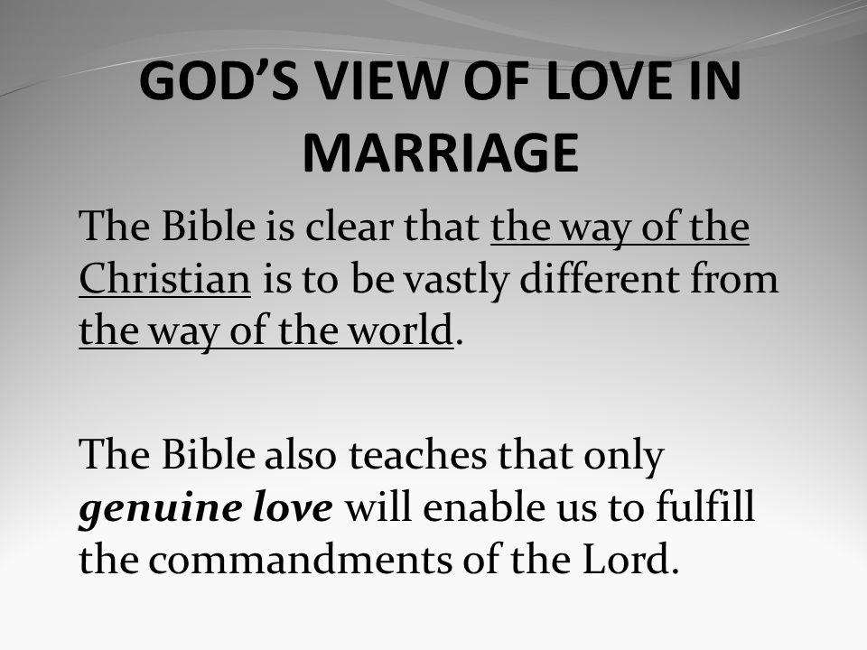 GODS VIEW OF LOVE IN MARRIAGE The Bible is clear that the way of the Christian is to be vastly different from the way of the world.