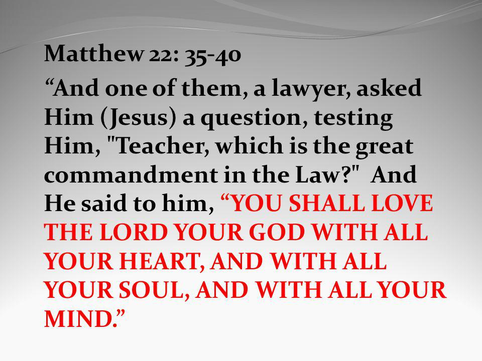 Matthew 22: 35-40 And one of them, a lawyer, asked Him (Jesus) a question, testing Him,