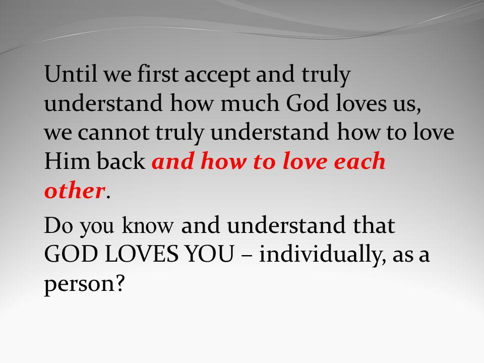 Until we first accept and truly understand how much God loves us, we cannot truly understand how to love Him back and how to love each other.