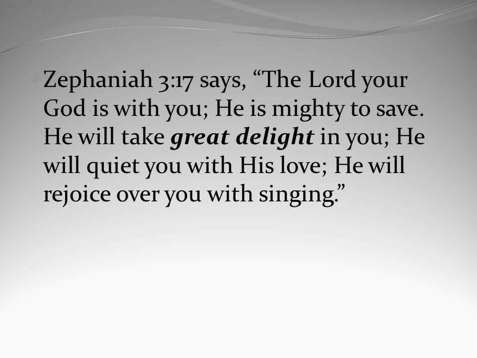 Zephaniah 3:17 says, The Lord your God is with you; He is mighty to save. He will take great delight in you; He will quiet you with His love; He will