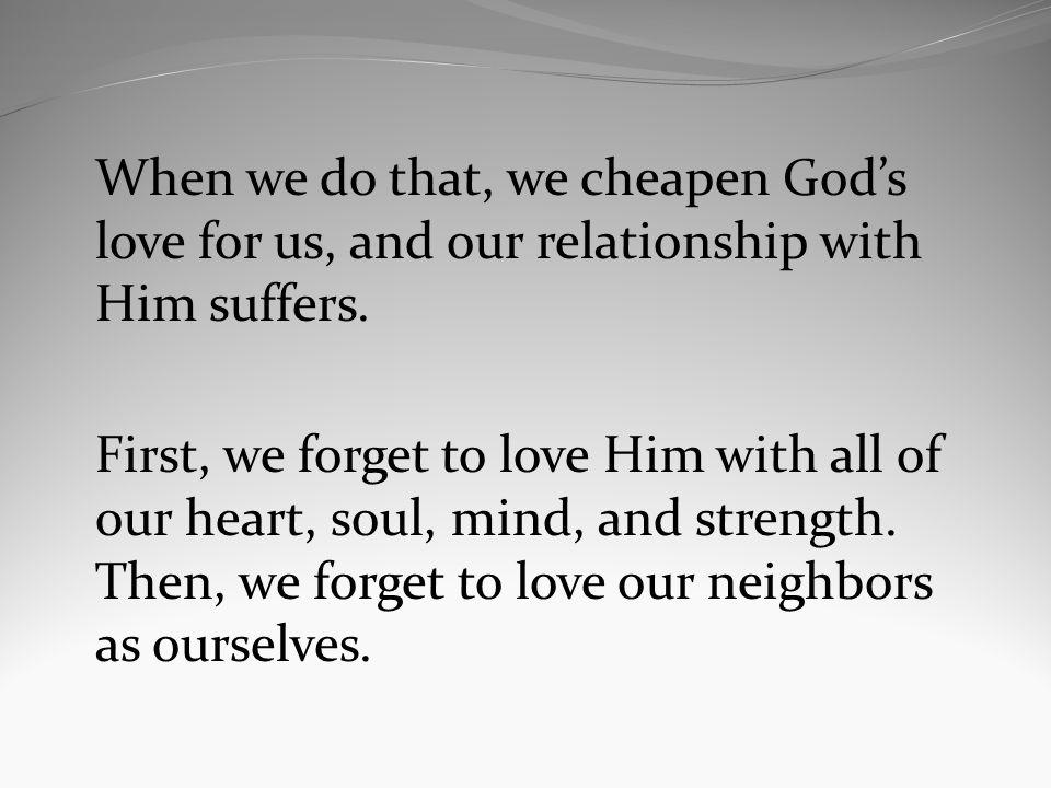 When we do that, we cheapen Gods love for us, and our relationship with Him suffers. First, we forget to love Him with all of our heart, soul, mind, a