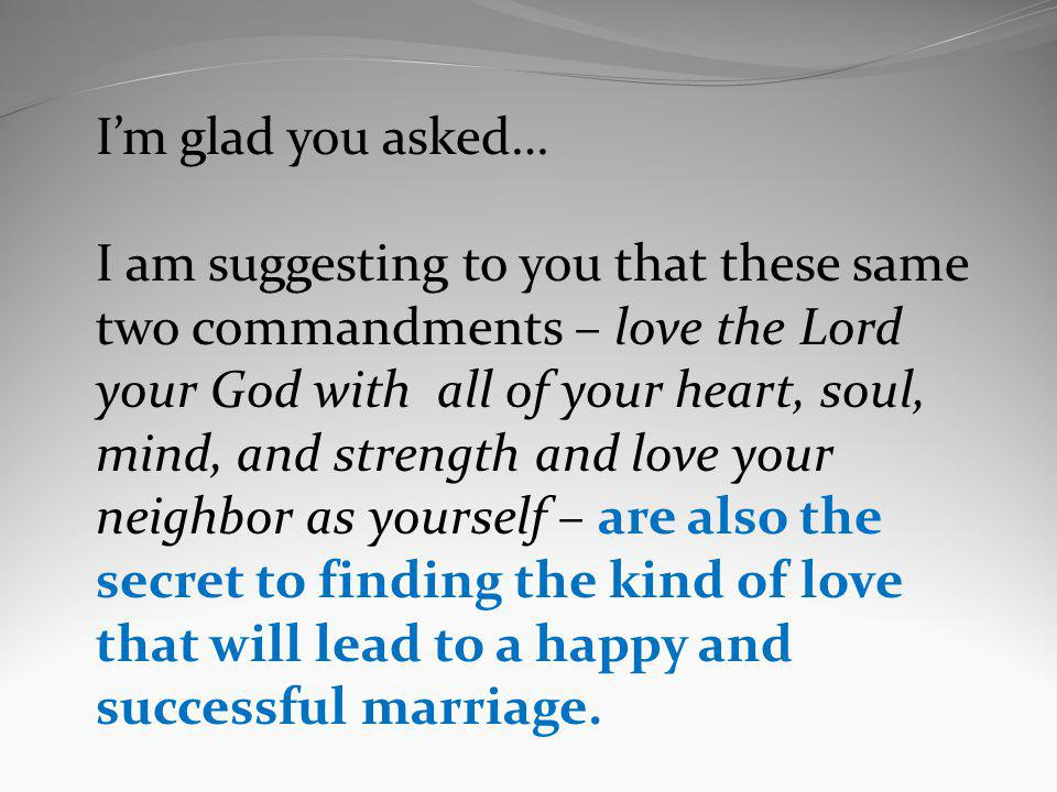 Im glad you asked… I am suggesting to you that these same two commandments – love the Lord your God with all of your heart, soul, mind, and strength a