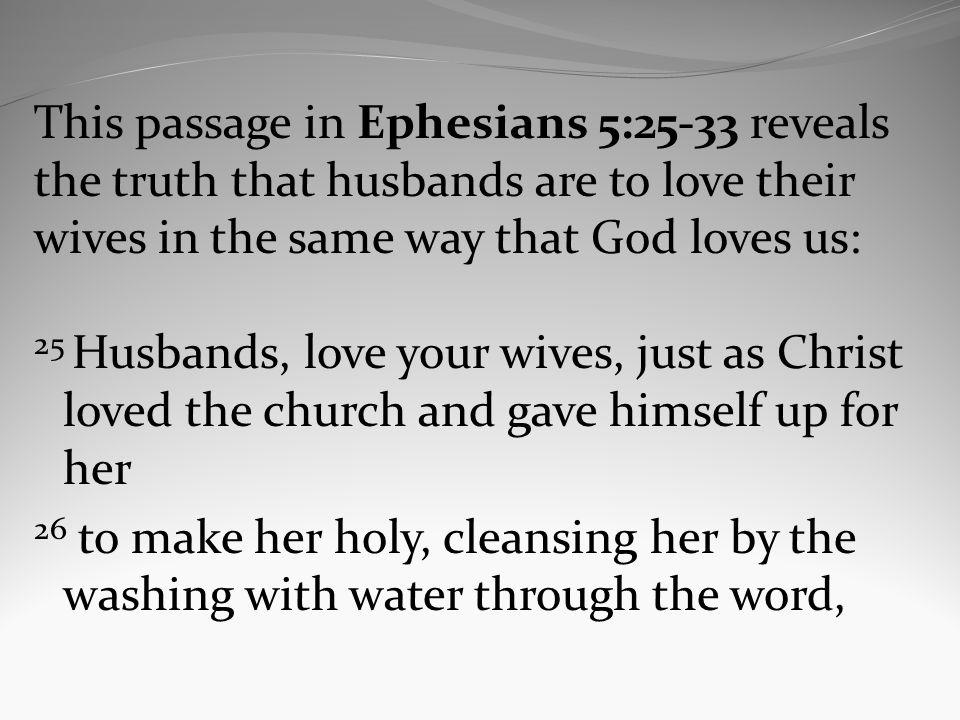 This passage in Ephesians 5:25-33 reveals the truth that husbands are to love their wives in the same way that God loves us: 25 Husbands, love your wives, just as Christ loved the church and gave himself up for her 26 to make her holy, cleansing her by the washing with water through the word,