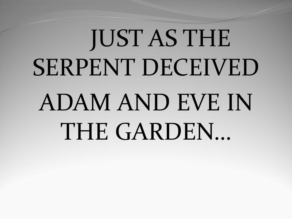 JUST AS THE SERPENT DECEIVED ADAM AND EVE IN THE GARDEN…