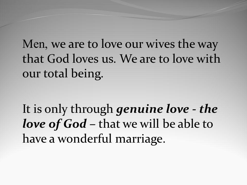 Men, we are to love our wives the way that God loves us. We are to love with our total being. It is only through genuine love - the love of God – that