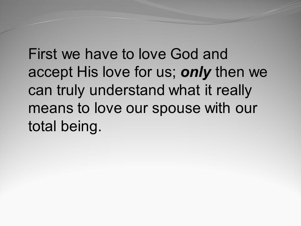First we have to love God and accept His love for us; only then we can truly understand what it really means to love our spouse with our total being.