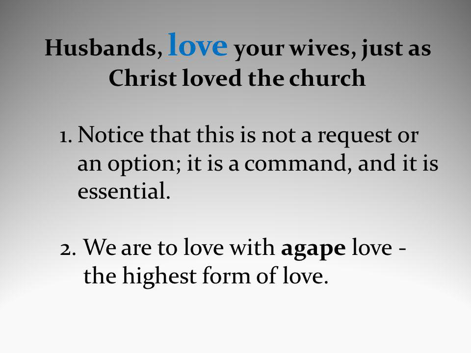 Husbands, love your wives, just as Christ loved the church 1.Notice that this is not a request or an option; it is a command, and it is essential.