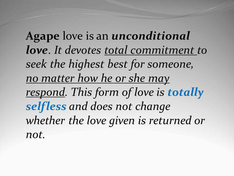 Agape love is an unconditional love. It devotes total commitment to seek the highest best for someone, no matter how he or she may respond. This form