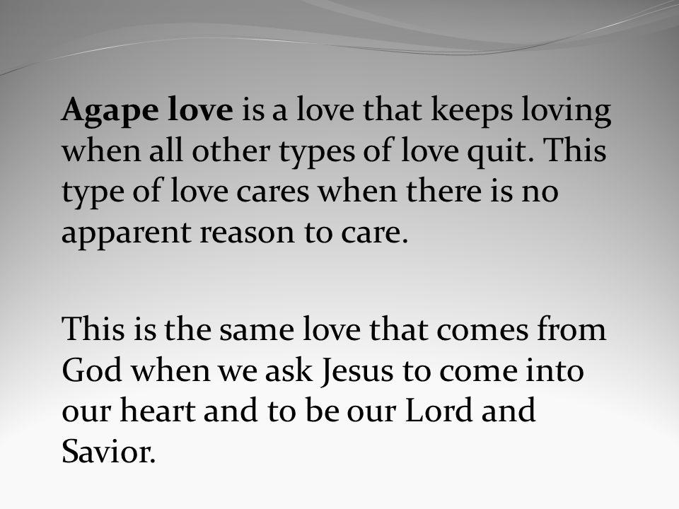 Agape love is a love that keeps loving when all other types of love quit.
