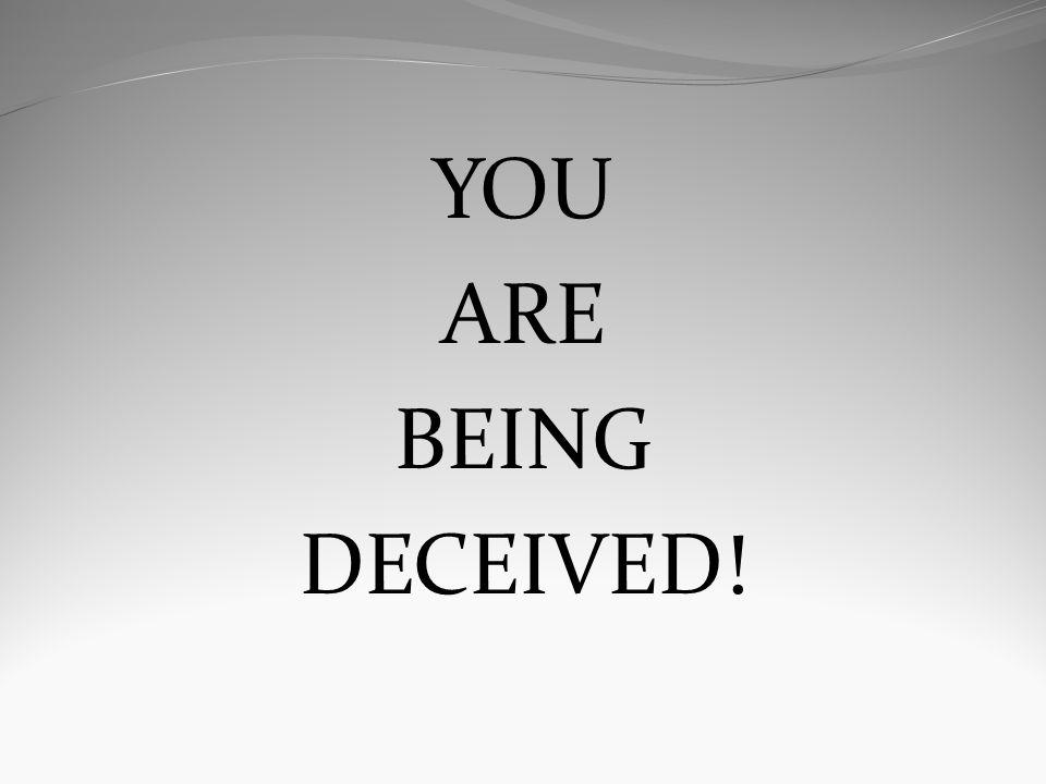 YOU ARE BEING DECEIVED!
