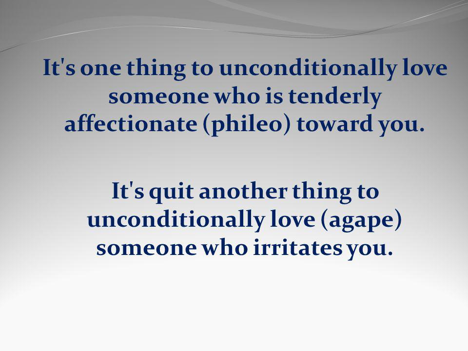 It s one thing to unconditionally love someone who is tenderly affectionate (phileo) toward you.