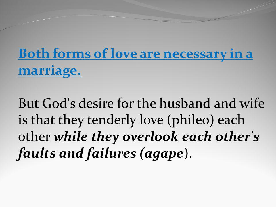 Both forms of love are necessary in a marriage. But God's desire for the husband and wife is that they tenderly love (phileo) each other while they ov