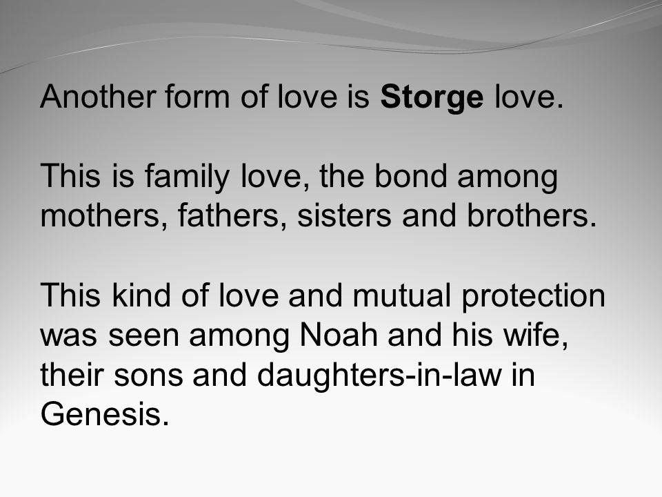 Another form of love is Storge love. This is family love, the bond among mothers, fathers, sisters and brothers. This kind of love and mutual protecti