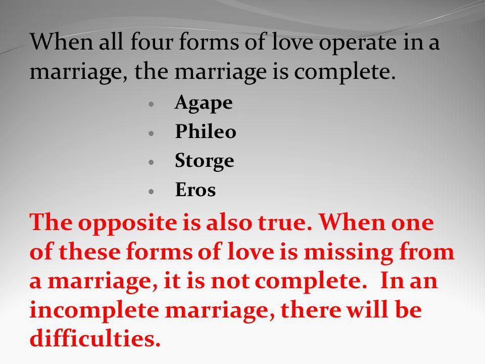 When all four forms of love operate in a marriage, the marriage is complete. Agape Phileo Storge Eros The opposite is also true. When one of these for