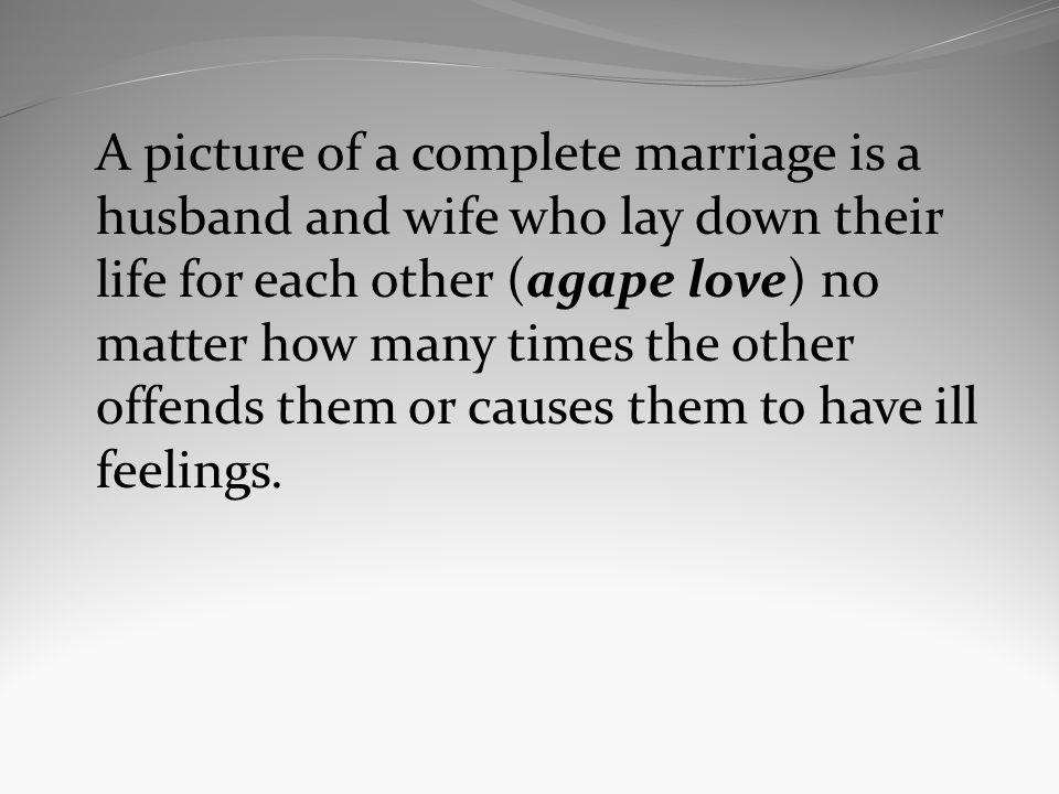 A picture of a complete marriage is a husband and wife who lay down their life for each other (agape love) no matter how many times the other offends