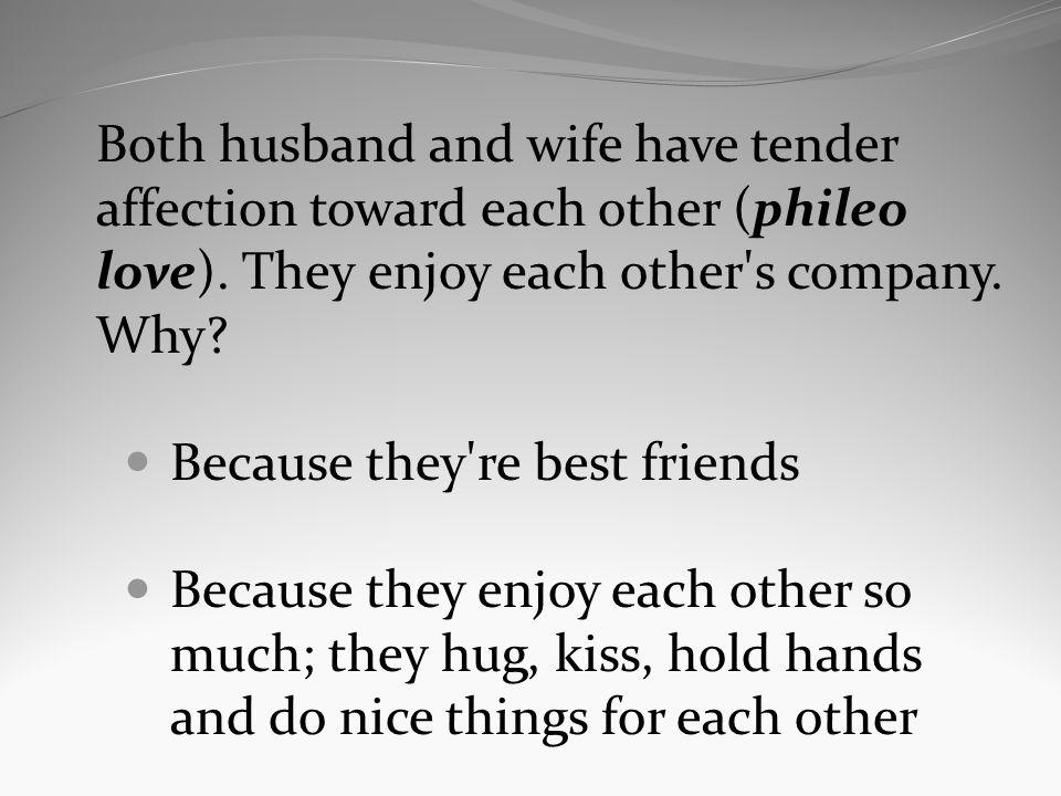 Both husband and wife have tender affection toward each other (phileo love). They enjoy each other's company. Why? Because they're best friends Becaus
