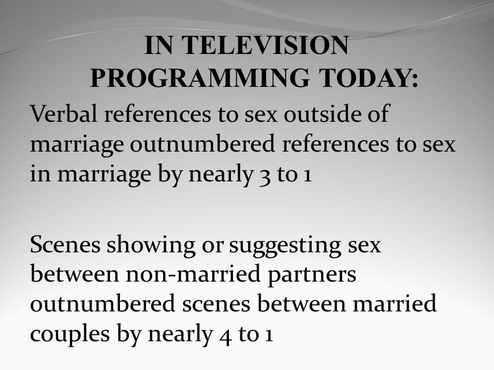 IN TELEVISION PROGRAMMING TODAY: Verbal references to sex outside of marriage outnumbered references to sex in marriage by nearly 3 to 1 Scenes showing or suggesting sex between non-married partners outnumbered scenes between married couples by nearly 4 to 1