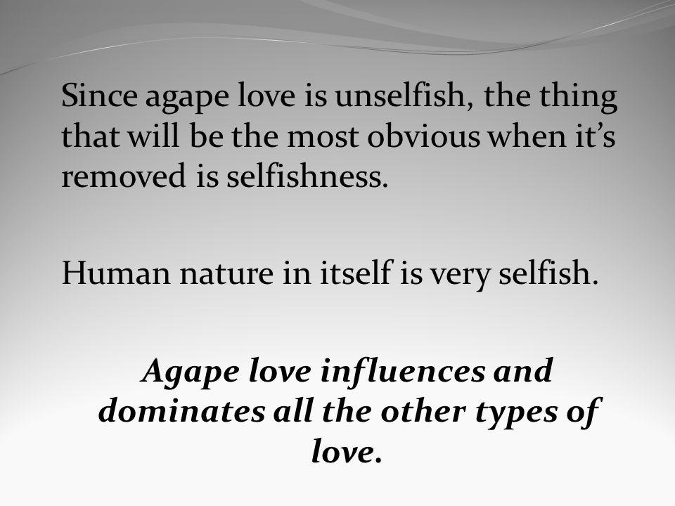 Since agape love is unselfish, the thing that will be the most obvious when its removed is selfishness. Human nature in itself is very selfish. Agape