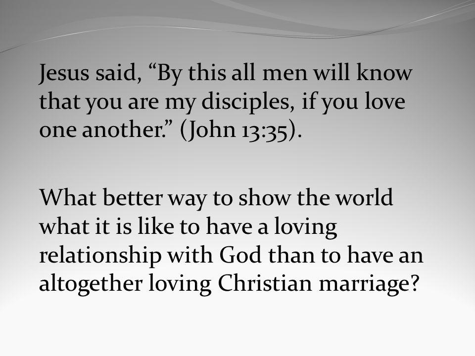 Jesus said, By this all men will know that you are my disciples, if you love one another.